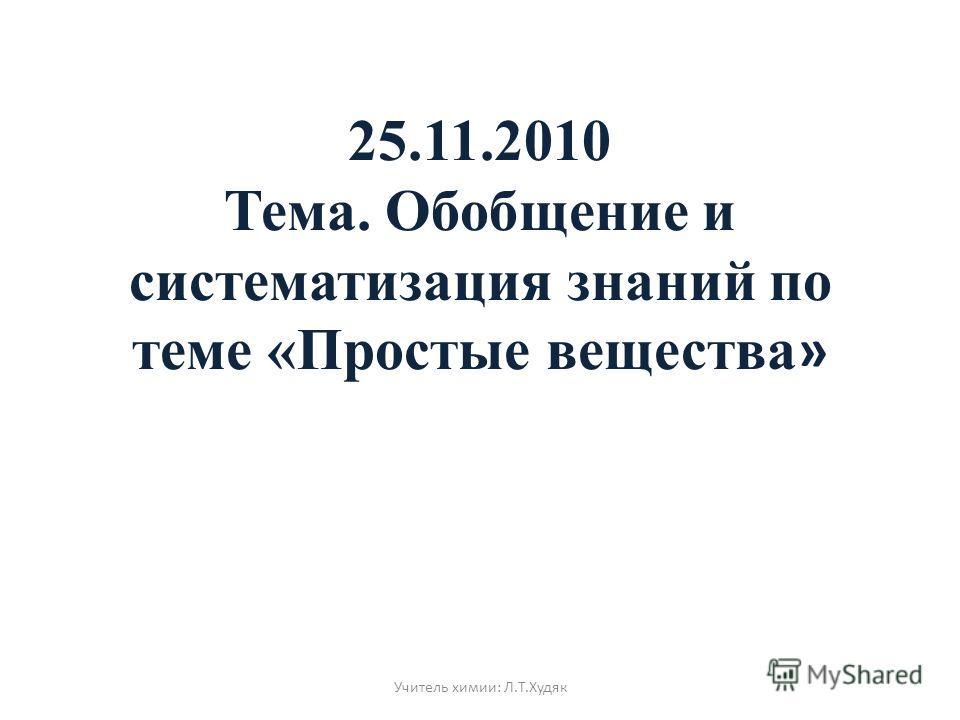 25.11.2010 Тема. Обобщение и систематизация знаний по теме «Простые вещества » Учитель химии: Л.Т.Худяк