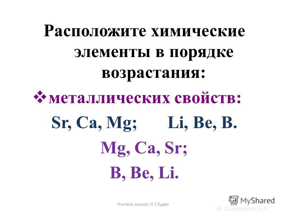 Расположите химические элементы в порядке возрастания: металлических свойств: Sr, Ca, Mg; Li, Be, B. Mg, Ca, Sr; B, Be, Li. © Осиевская И.А. Учитель химии: Л.Т.Худяк