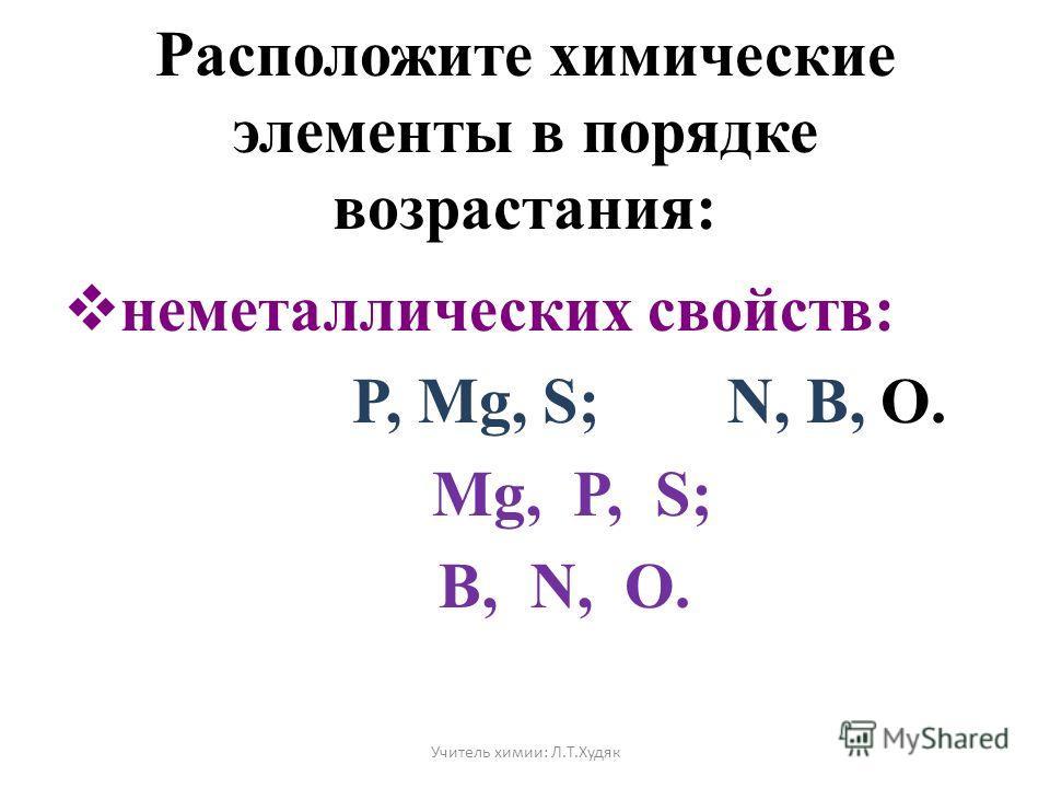 Расположите химические элементы в порядке возрастания: неметаллических свойств: P, Mg, S; N, B, O. Mg, P, S; B, N, O. Учитель химии: Л.Т.Худяк