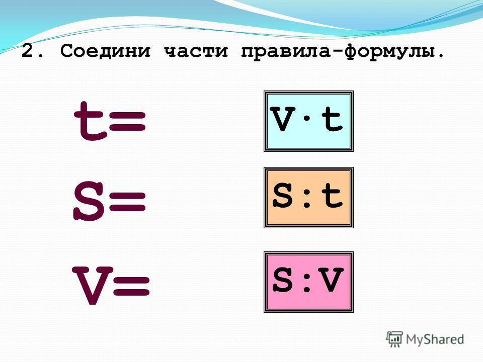 2. Соедини части правила-формулы. V·t S:tS:t S:VS:V S=S= V=V= t=t=