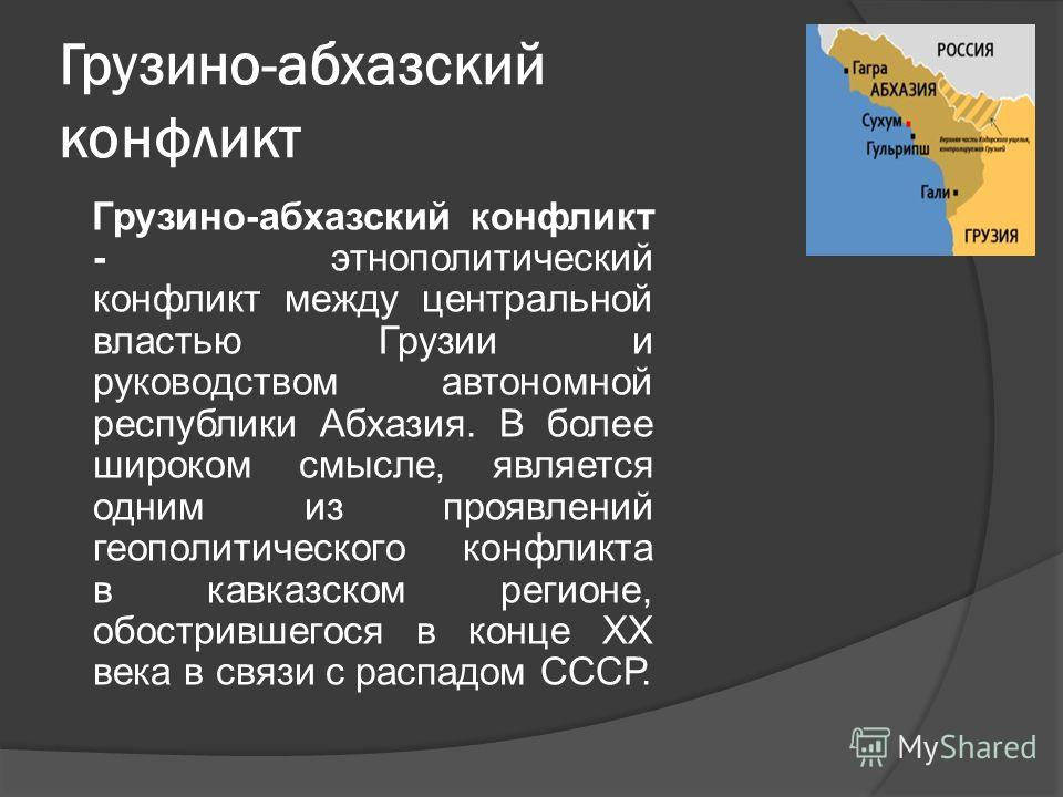 Грузино-абхазский конфликт Грузино-абхазский конфликт - этнополитический конфликт между центральной властью Грузии и руководством автономной республики Абхазия. В более широком смысле, является одним из проявлений геополитического конфликта в кавказс