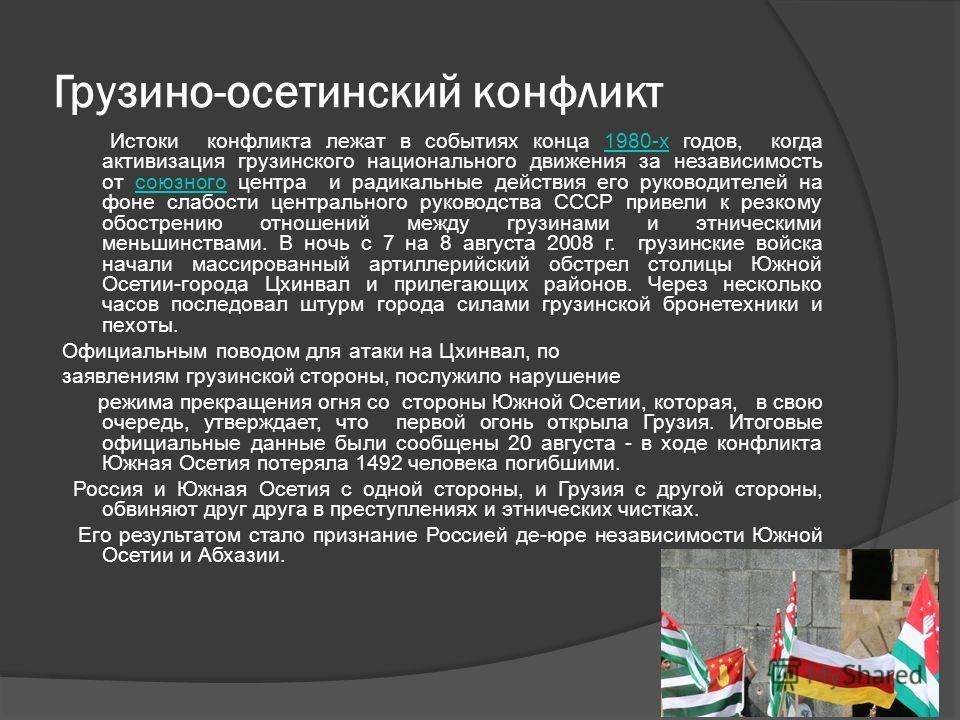 Грузино-осетинский конфликт Истоки конфликта лежат в событиях конца 1980-х годов, когда активизация грузинского национального движения за независимость от союзного центра и радикальные действия его руководителей на фоне слабости центрального руководс