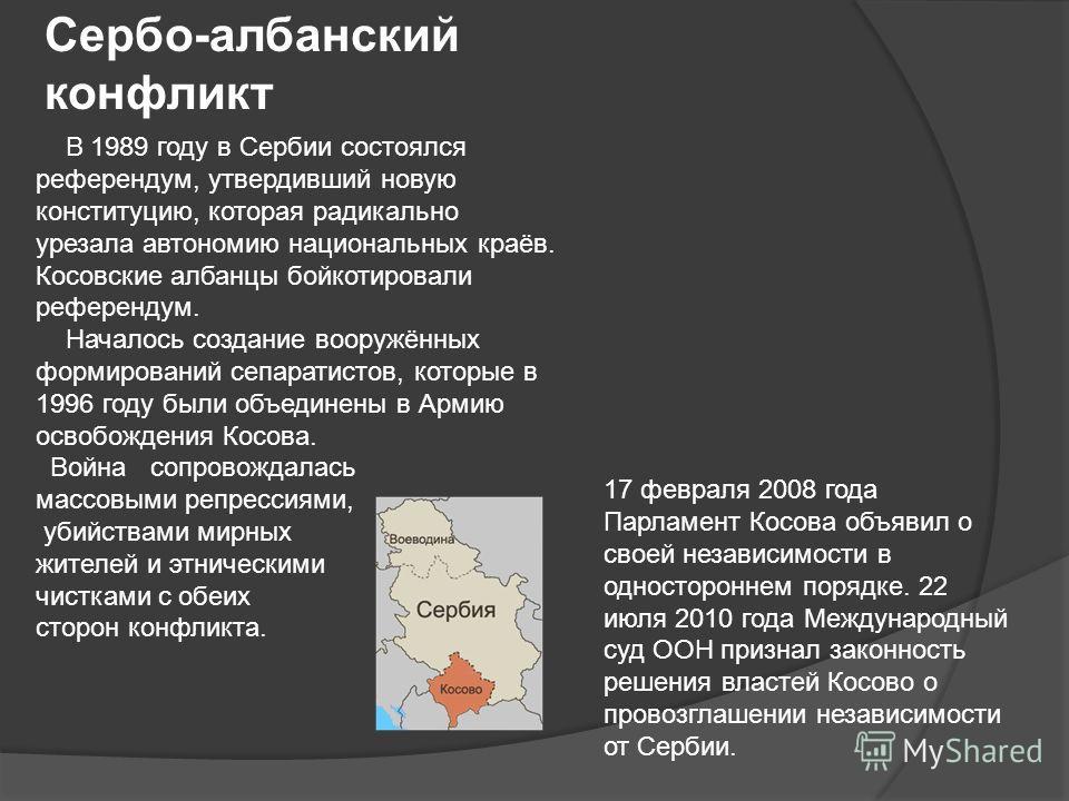 17 февраля 2008 года Парламент Косова объявил о своей независимости в одностороннем порядке. 22 июля 2010 года Международный суд ООН признал законность решения властей Косово о провозглашении независимости от Сербии. Сербо-албанский конфликт В 1989 г
