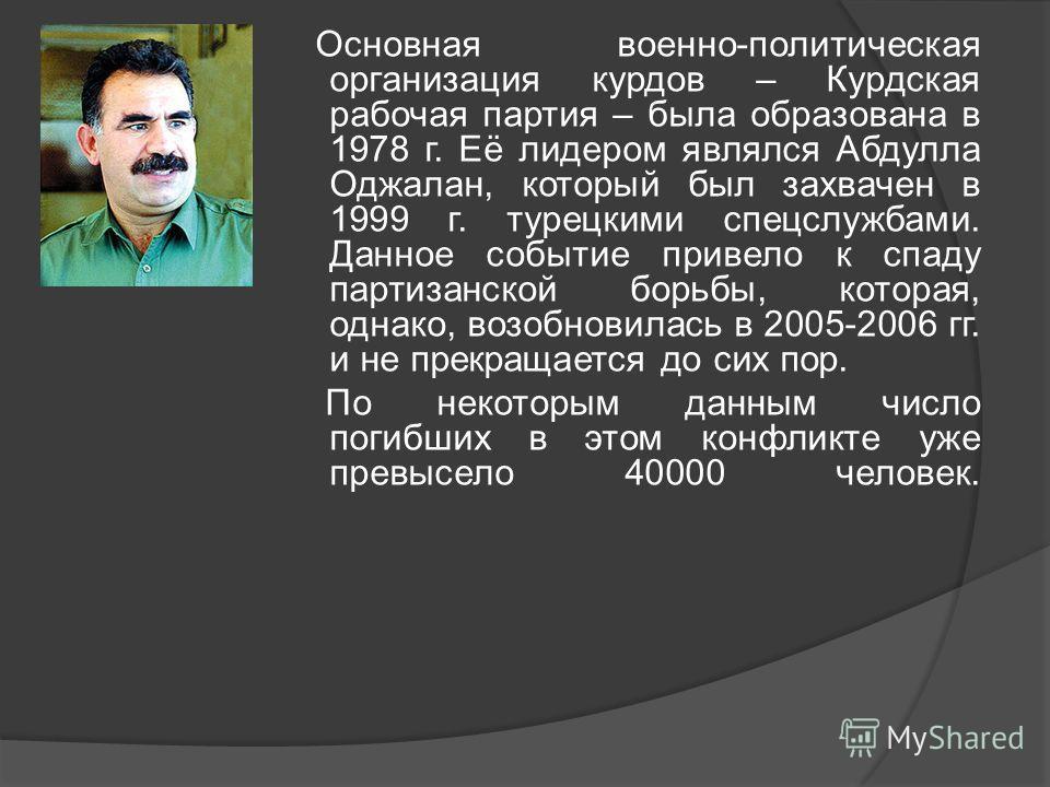 Основная военно-политическая организация курдов – Курдская рабочая партия – была образована в 1978 г. Её лидером являлся Абдулла Оджалан, который был захвачен в 1999 г. турецкими спецслужбами. Данное событие привело к спаду партизанской борьбы, котор