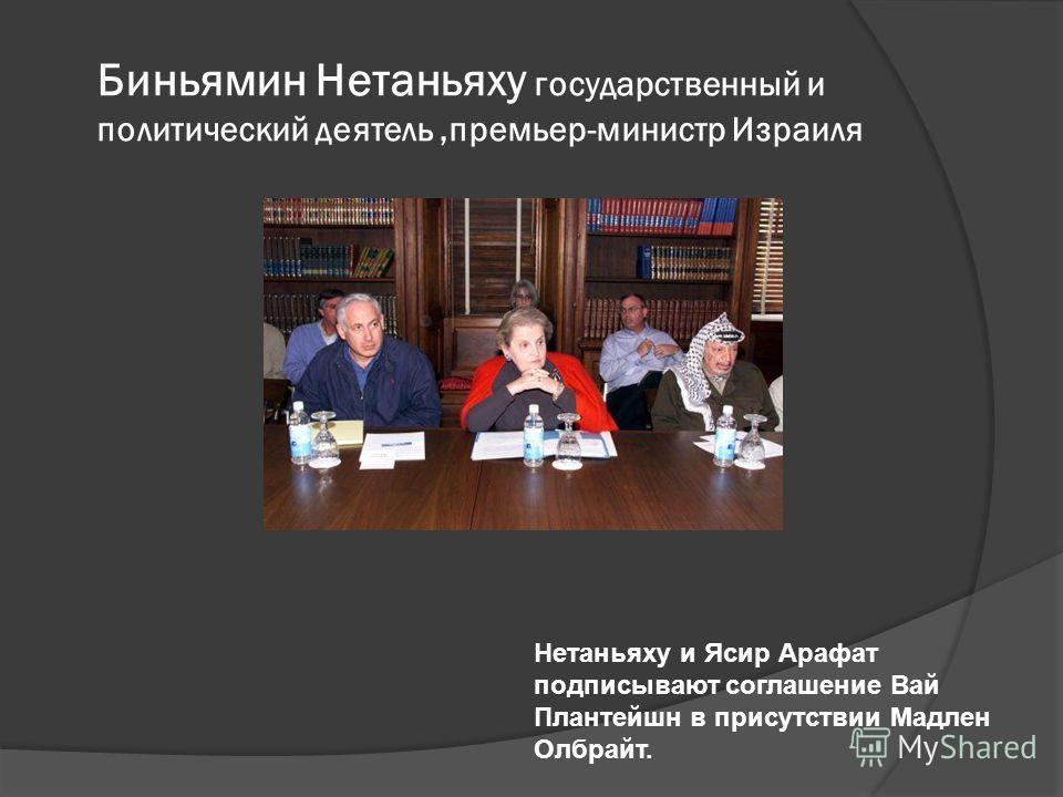 Биньямин Нетаньяху государственный и политический деятель,премьер-министр Израиля Нетаньяху и Ясир Арафат подписывают соглашение Вай Плантейшн в присутствии Мадлен Олбрайт.