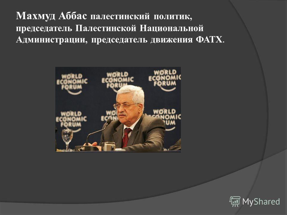 Махмуд Аббас палестинский политик, председатель Палестинской Национальной Администрации, председатель движения ФАТХ.