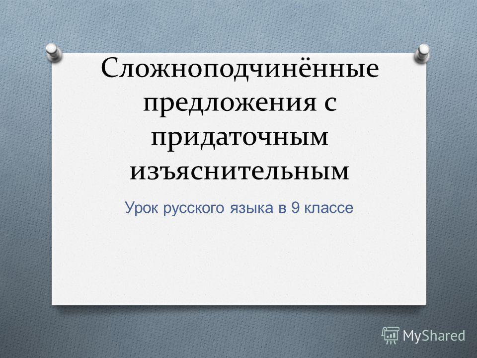 Сложноподчинённые предложения с придаточным изъяснительным Урок русского языка в 9 классе