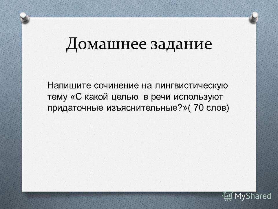 Домашнее задание Напишите сочинение на лингвистическую тему « С какой целью в речи используют придаточные изъяснительные ?»( 70 слов )