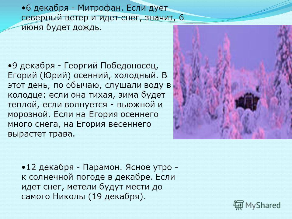 6 декабря - Митрофан. Если дует северный ветер и идет снег, значит, 6 июня будет дождь. 9 декабря - Георгий Победоносец, Егорий (Юрий) осенний, холодный. В этот день, по обычаю, слушали воду в колодце: если она тихая, зима будет теплой, если волнуетс