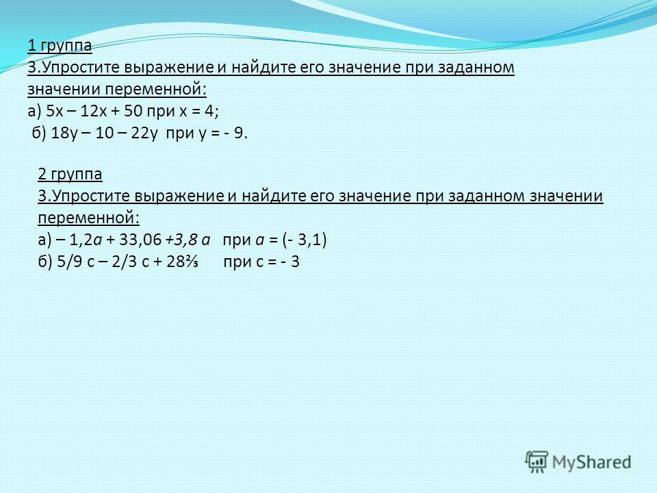 1 группа 3.Упростите выражение и найдите его значение при заданном значении переменной: а) 5х – 12х + 50 при х = 4; б) 18у – 10 – 22у при у = - 9. 2 группа 3.Упростите выражение и найдите его значение при заданном значении переменной: а) – 1,2а + 33,