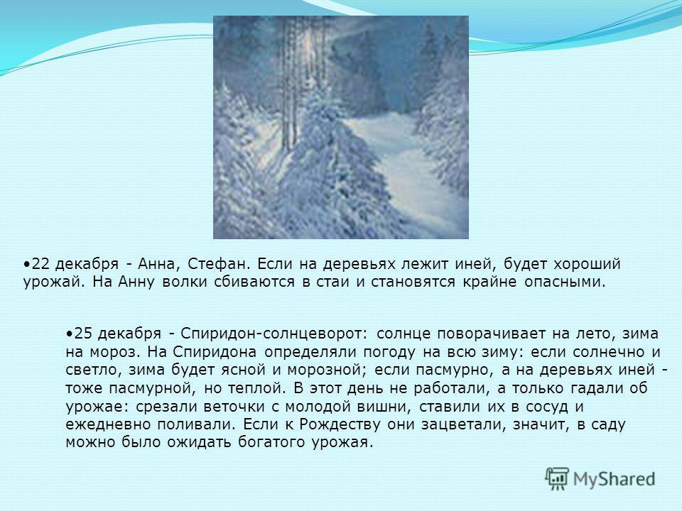 22 декабря - Анна, Стефан. Если на деревьях лежит иней, будет хороший урожай. На Анну волки сбиваются в стаи и становятся крайне опасными. 25 декабря - Спиридон-солнцеворот: солнце поворачивает на лето, зима на мороз. На Спиридона определяли погоду н