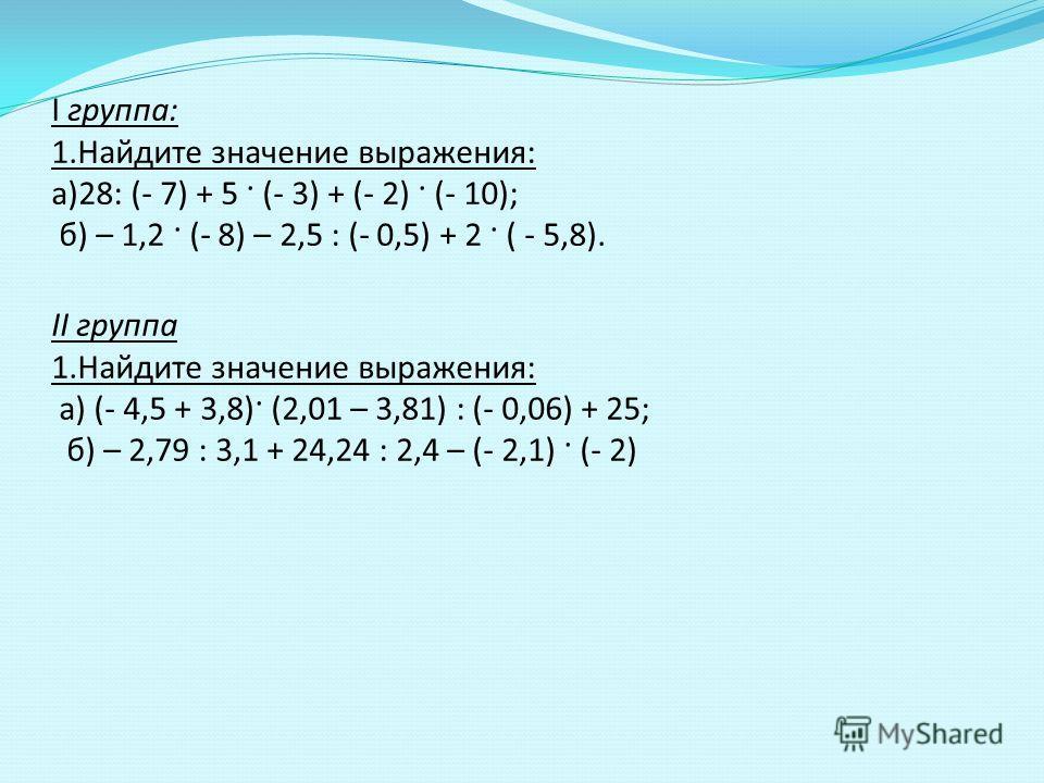 I группа: 1.Найдите значение выражения: а)28: (- 7) + 5 · (- 3) + (- 2) · (- 10); б) – 1,2 · (- 8) – 2,5 : (- 0,5) + 2 · ( - 5,8). II группа 1.Найдите значение выражения: а) (- 4,5 + 3,8)· (2,01 – 3,81) : (- 0,06) + 25; б) – 2,79 : 3,1 + 24,24 : 2,4