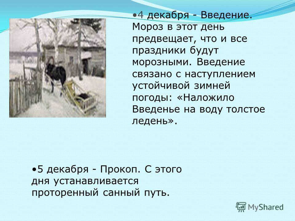 4 декабря - Введение. Мороз в этот день предвещает, что и все праздники будут морозными. Введение связано с наступлением устойчивой зимней погоды: «Наложило Введенье на воду толстое ледень». 5 декабря - Прокоп. С этого дня устанавливается проторенный