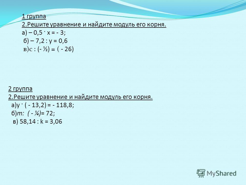 1 группа 2.Решите уравнение и найдите модуль его корня. а) – 0,5 · х = - 3; б) – 7,2 : у = 0,6 в)с : (- ½) = ( - 26) 2 группа 2.Решите уравнение и найдите модуль его корня. а)у · ( - 13,2) = - 118,8; б)m: ( - ¼)= 72; в) 58,14 : k = 3,06