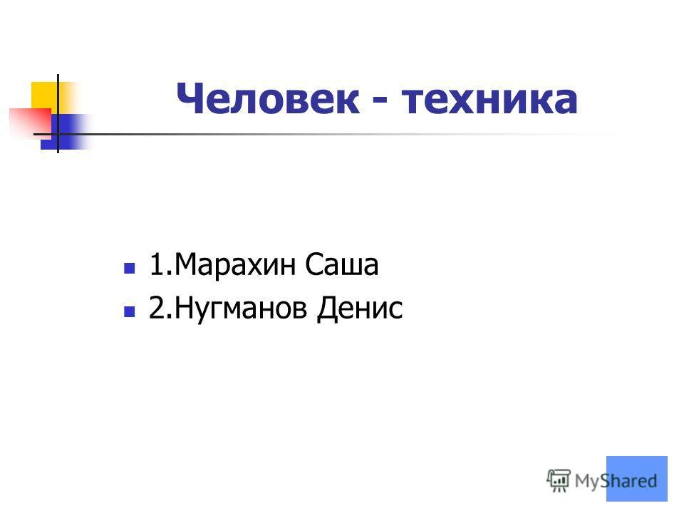 Человек - техника 1.Марахин Саша 2.Нугманов Денис