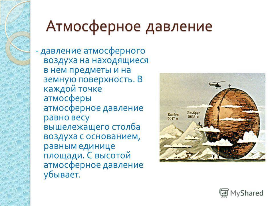 Атмосферное давление - давление атмосферного воздуха на находящиеся в нем предметы и на земную поверхность. В каждой точке атмосферы атмосферное давление равно весу вышележащего столба воздуха с основанием, равным единице площади. С высотой атмосферн