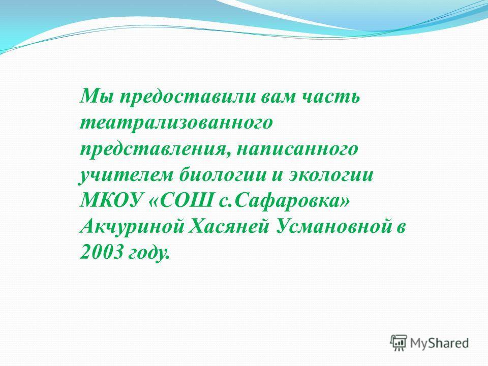 Мы предоставили вам часть театрализованного представления, написанного учителем биологии и экологии МКОУ «СОШ с.Сафаровка» Акчуриной Хасяней Усмановной в 2003 году.