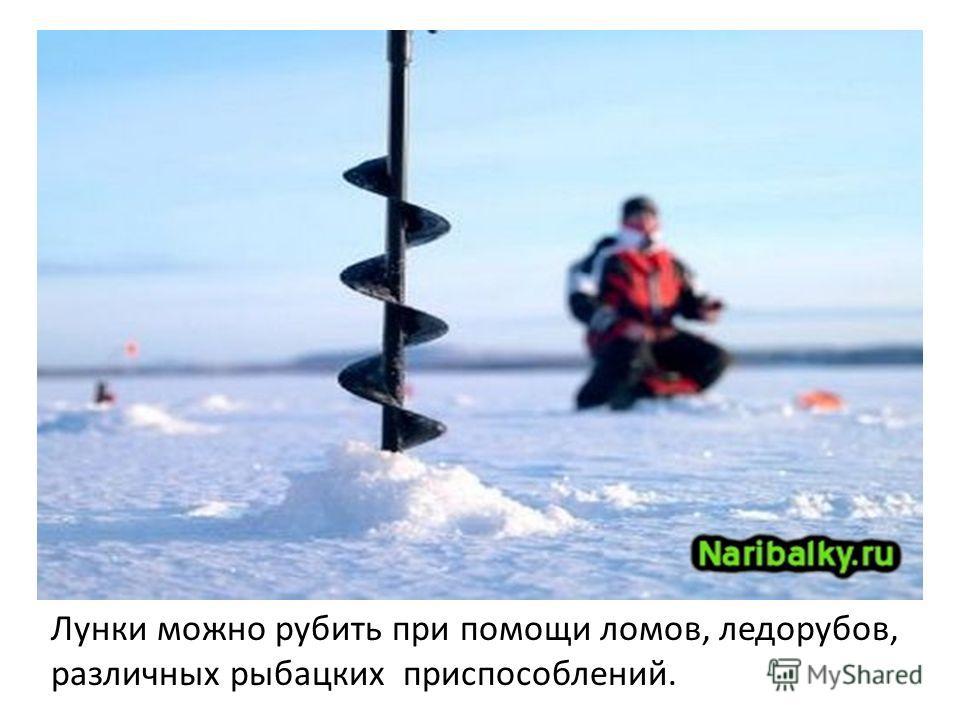 Лунки можно рубить при помощи ломов, ледорубов, различных рыбацких приспособлений.