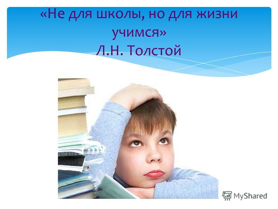 «Не для школы, но для жизни учимся» Л.Н. Толстой