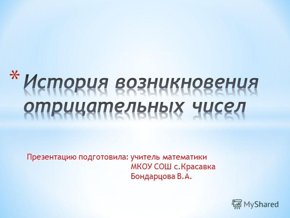 Презентацию подготовила: учитель математики МКОУ СОШ с.Красавка Бондарцова В.А.