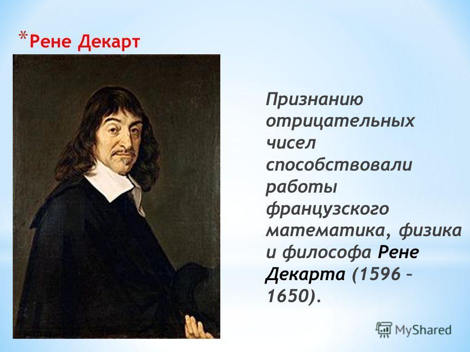 * Рене Декарт Признанию отрицательных чисел способствовали работы французского математика, физика и философа Рене Декарта (1596 – 1650).