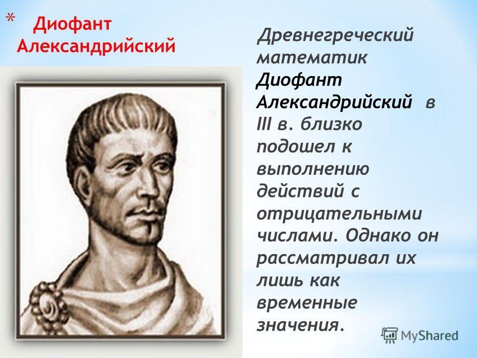 * Диофант Александрийский Древнегреческий математик Диофант Александрийский в III в. близко подошел к выполнению действий с отрицательными числами. Однако он рассматривал их лишь как временные значения.