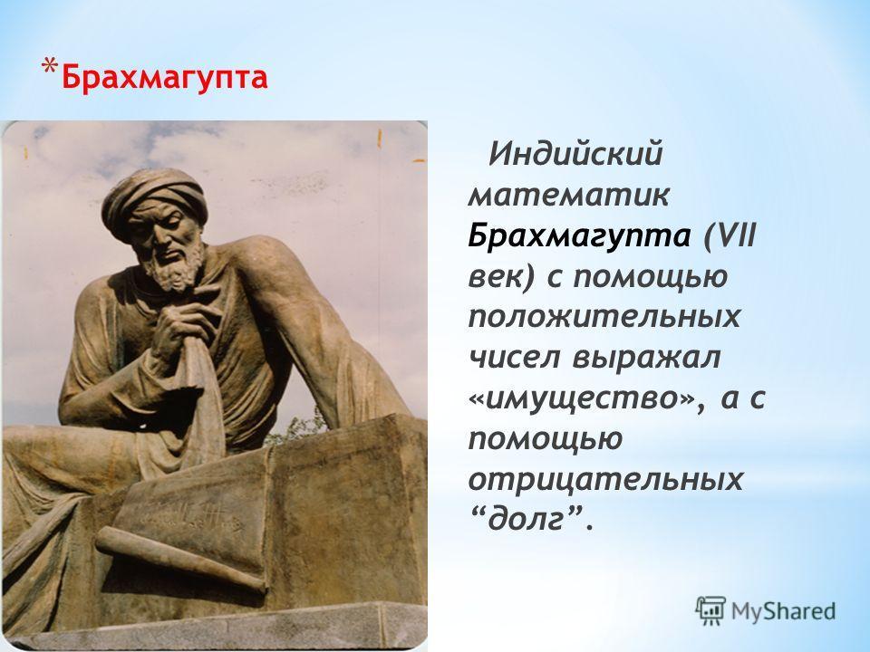 * Брахмагупта Индийский математик Брахмагупта (VII век) с помощью положительных чисел выражал «имущество», а с помощью отрицательных долг.