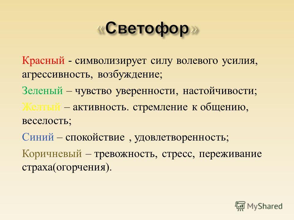 Красный - символизирует силу волевого усилия, агрессивность, возбуждение ; Зеленый – чувство уверенности, настойчивости ; Желтый – активность. стремление к общению, веселость ; Синий – спокойствие, удовлетворенность ; Коричневый – тревожность, стресс
