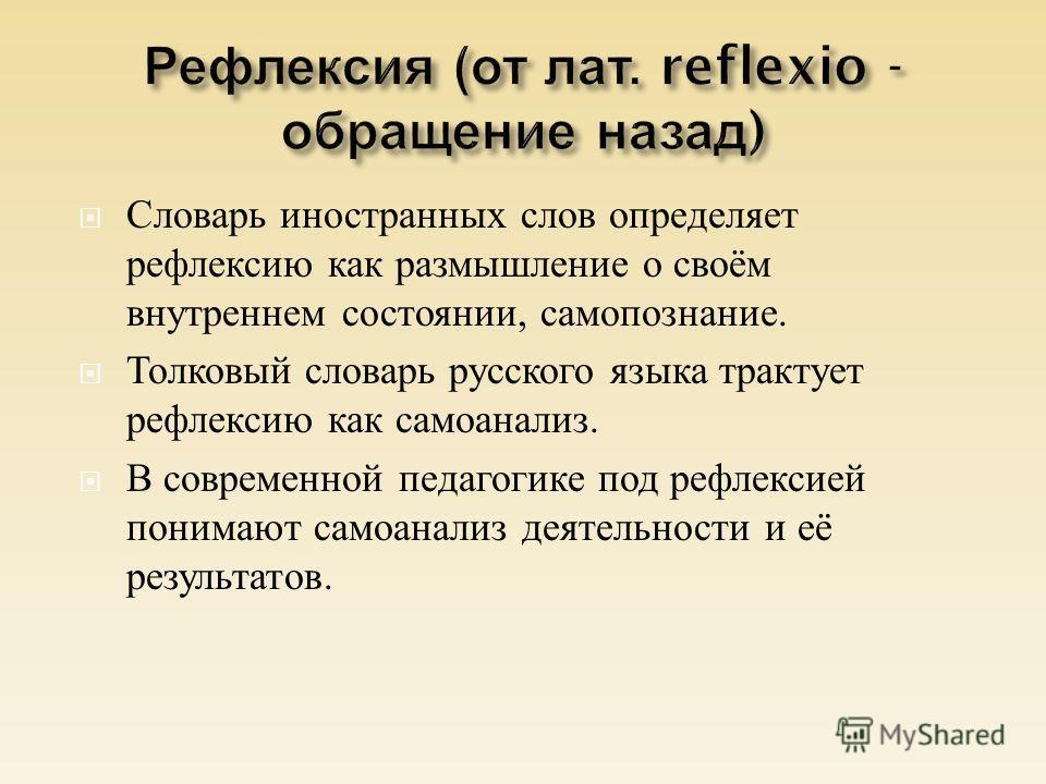Словарь иностранных слов определяет рефлексию как размышление о своём внутреннем состоянии, самопознание. Толковый словарь русского языка трактует рефлексию как самоанализ. В современной педагогике под рефлексией понимают самоанализ деятельности и её