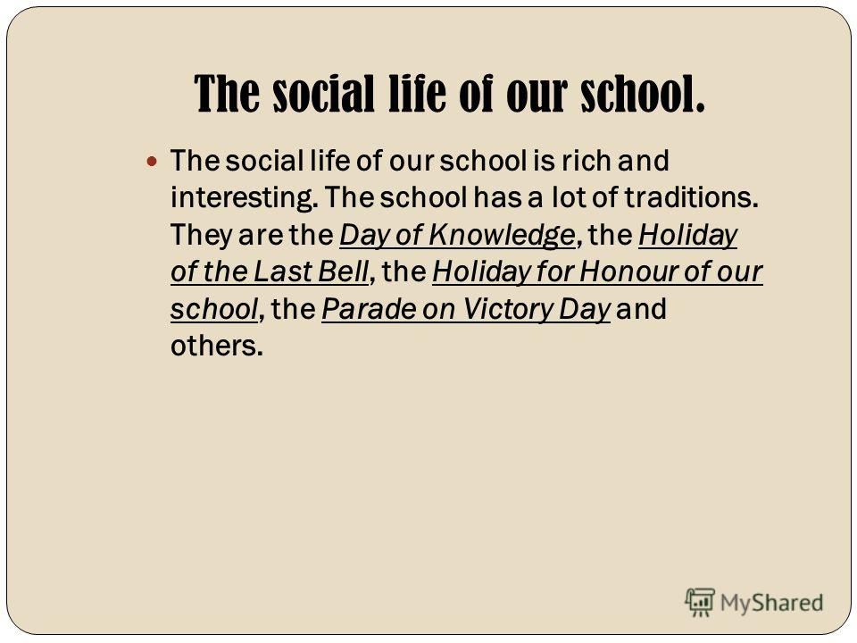 The social life of our school. The social life of our school is rich and interesting. The school has a lot of traditions. They are the Day of Knowledge, the Holiday of the Last Bell, the Holiday for Honour of our school, the Parade on Victory Day and