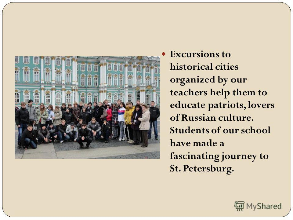 Excursions to historical cities organized by our teachers help them to educate patriots, lovers of Russian culture. Students of our school have made a fascinating journey to St. Petersburg.