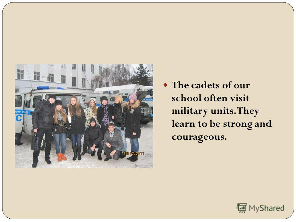 The cadets of our school often visit military units. They learn to be strong and courageous.