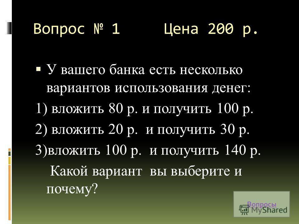 Вопрос 1 Цена 200 р. У вашего банка есть несколько вариантов использования денег: 1) вложить 80 р. и получить 100 р. 2) вложить 20 р. и получить 30 р. 3)вложить 100 р. и получить 140 р. Какой вариант вы выберите и почему? Вопросы