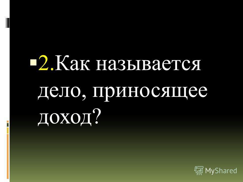 2.Как называется дело, приносящее доход?