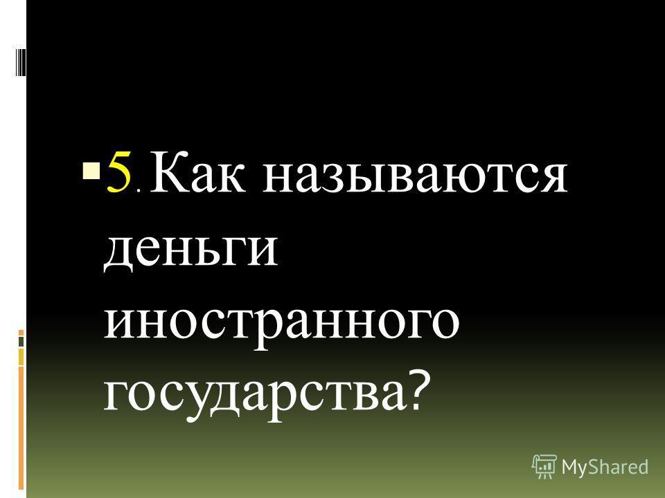 5. Как называются деньги иностранного государства ?