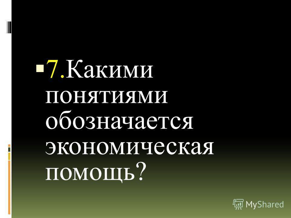 7.Какими понятиями обозначается экономическая помощь?