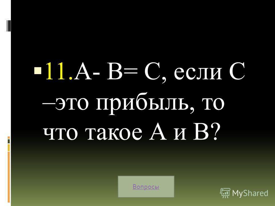 11.А- В= С, если С –это прибыль, то что такое А и В? Вопросы