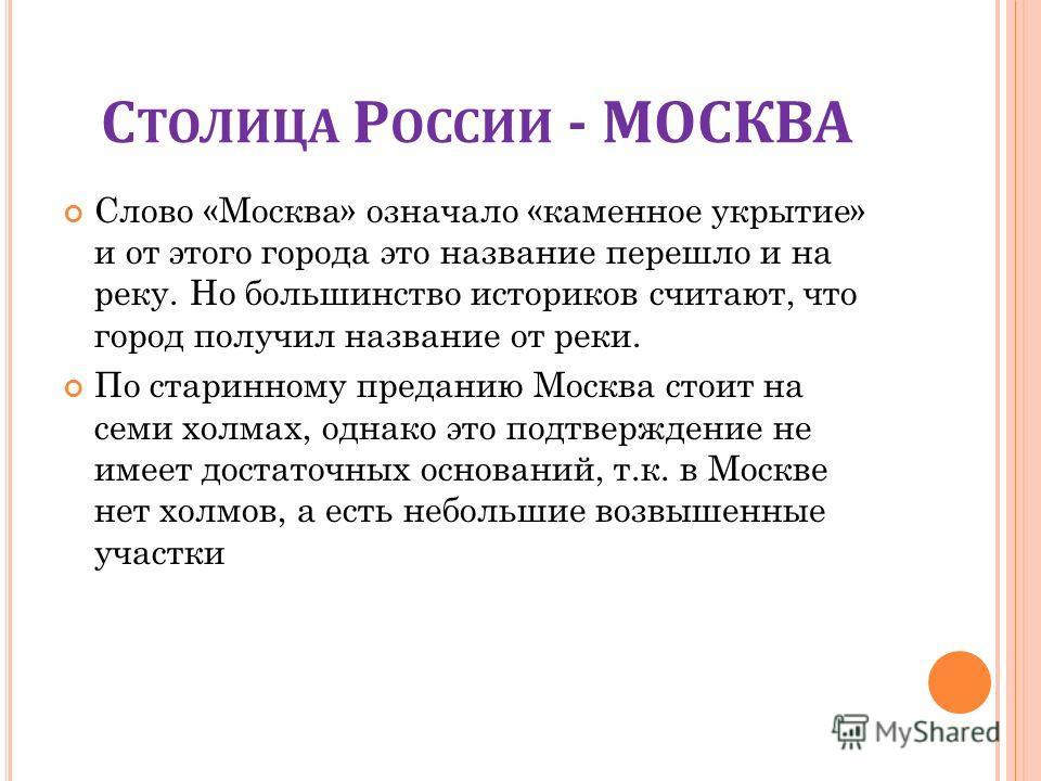 С ТОЛИЦА Р ОССИИ - МОСКВА Слово «Москва» означало «каменное укрытие» и от этого города это название перешло и на реку. Но большинство историков считают, что город получил название от реки. По старинному преданию Москва стоит на семи холмах, однако эт