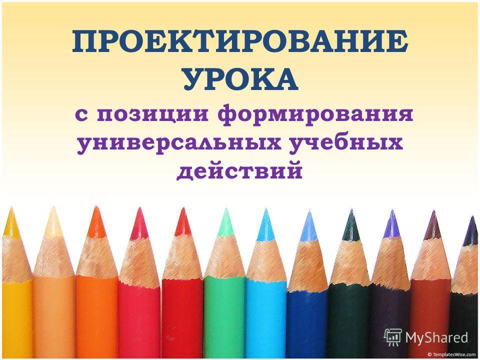 ПРОЕКТИРОВАНИЕ УРОКА с позиции формирования универсальных учебных действий