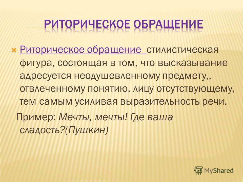 Риторическое обращение стилистическая фигура, состоящая в том, что высказывание адресуется неодушевленному предмету,, отвлеченному понятию, лицу отсутствующему, тем самым усиливая выразительность речи. Пример: Мечты, мечты! Где ваша сладость?(Пушкин)