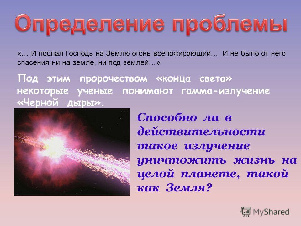 «… И послал Господь на Землю огонь всепожирающий… И не было от него спасения ни на земле, ни под землей…» Под этим пророчеством «конца света» некоторые ученые понимают гамма-излучение «Черной дыры». Способно ли в действительности такое излучение унич