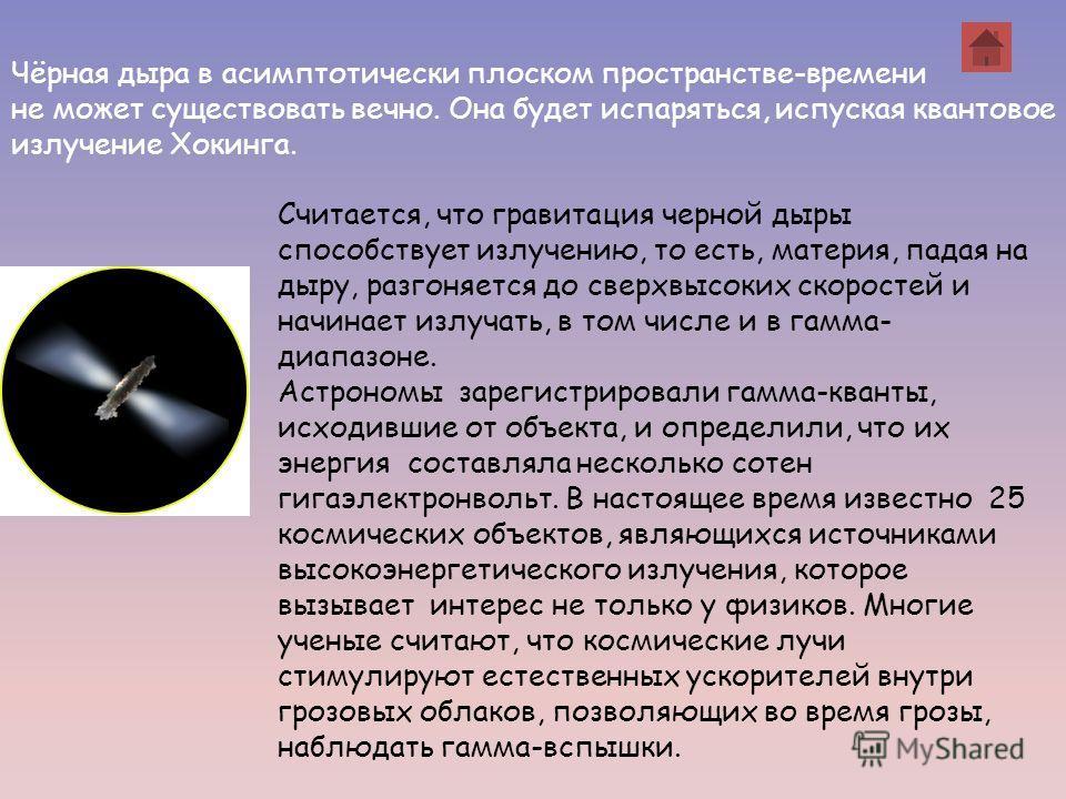 Чёрная дыра в асимптотически плоском пространстве-времени не может существовать вечно. Она будет испаряться, испуская квантовое излучение Хокинга. Считается, что гравитация черной дыры способствует излучению, то есть, материя, падая на дыру, разгоняе