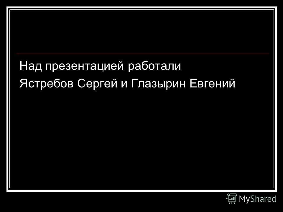 Над презентацией работали Ястребов Сергей и Глазырин Евгений