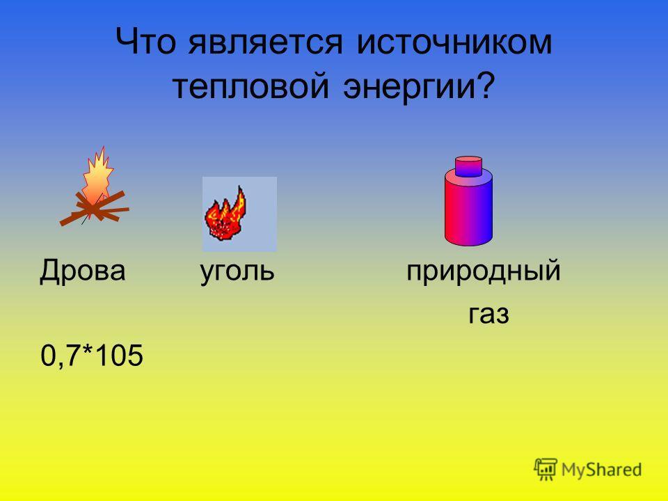 Что является источником тепловой энергии? Дрова уголь природный газ 0,7*105