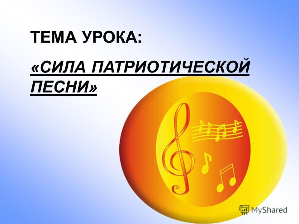 ТЕМА УРОКА: «СИЛА ПАТРИОТИЧЕСКОЙ ПЕСНИ»