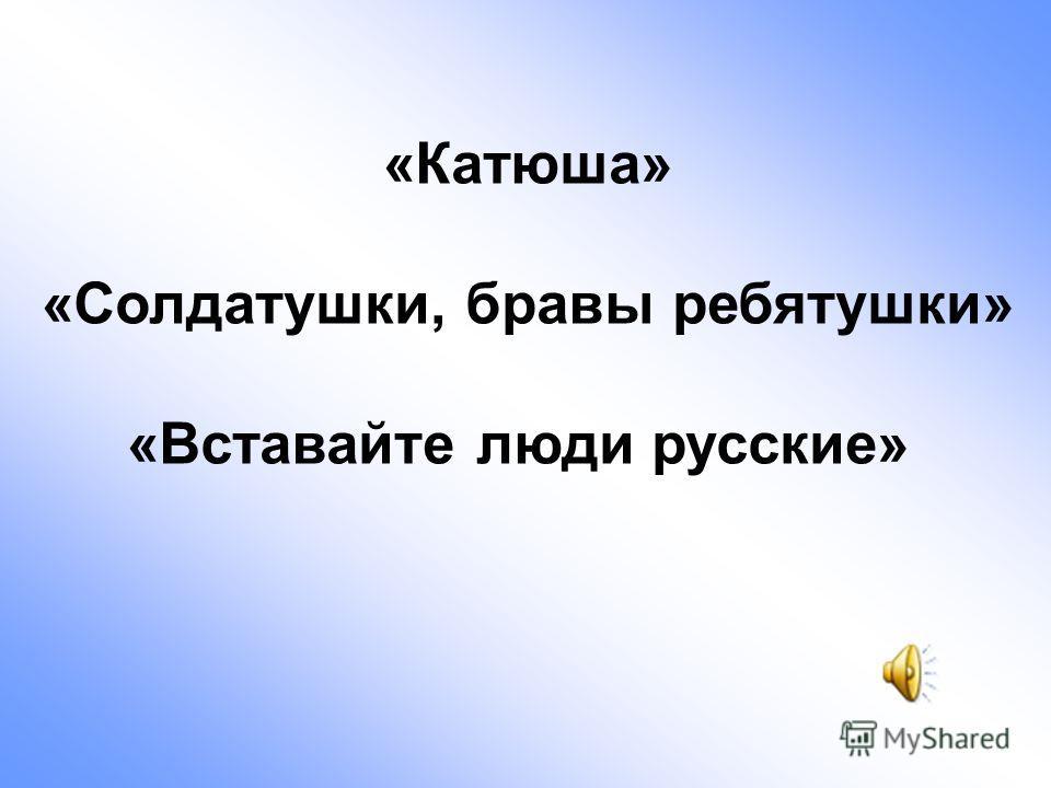 «Катюша» «Солдатушки, бравы ребятушки» «Вставайте люди русские»
