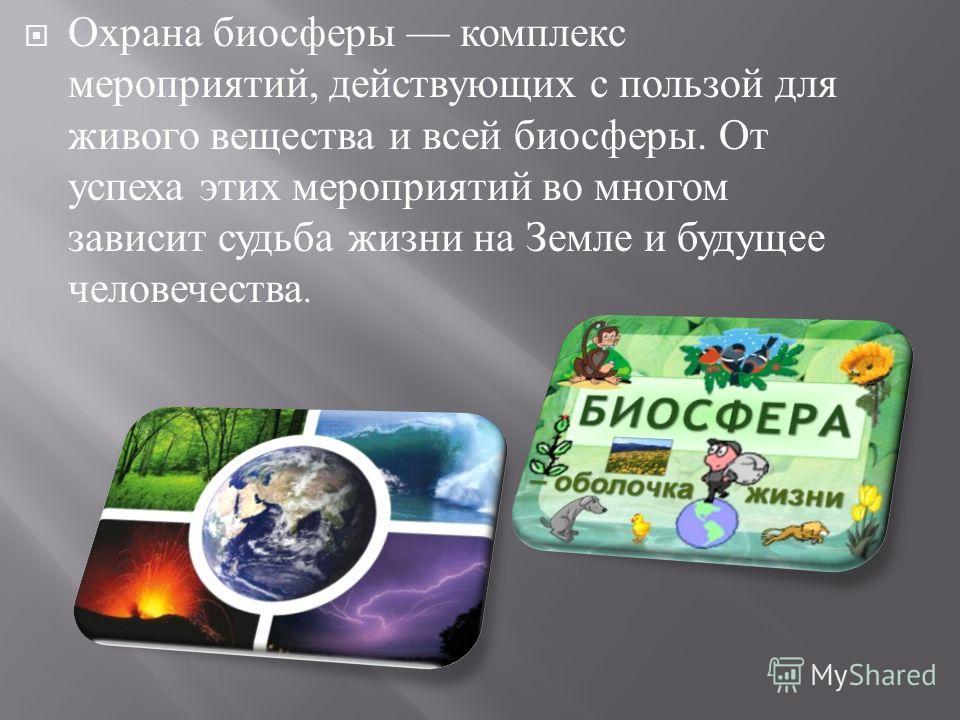 Охрана биосферы комплекс мероприятий, действующих с пользой для живого вещества и всей биосферы. От успеха этих мероприятий во многом зависит судьба жизни на Земле и будущее человечества.