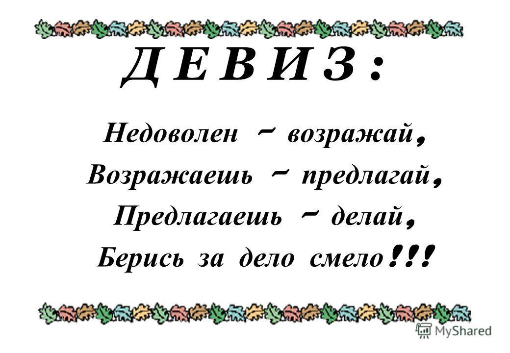 Д Е В И З : Недоволен – возражай, Возражаешь – предлагай, Предлагаешь – делай, Берись за дело смело !!!