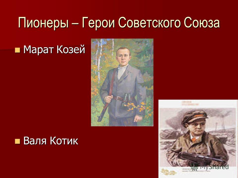 8 Пионеры – Герои Советского Союза Марат Козей Марат Козей Валя Котик Валя Котик