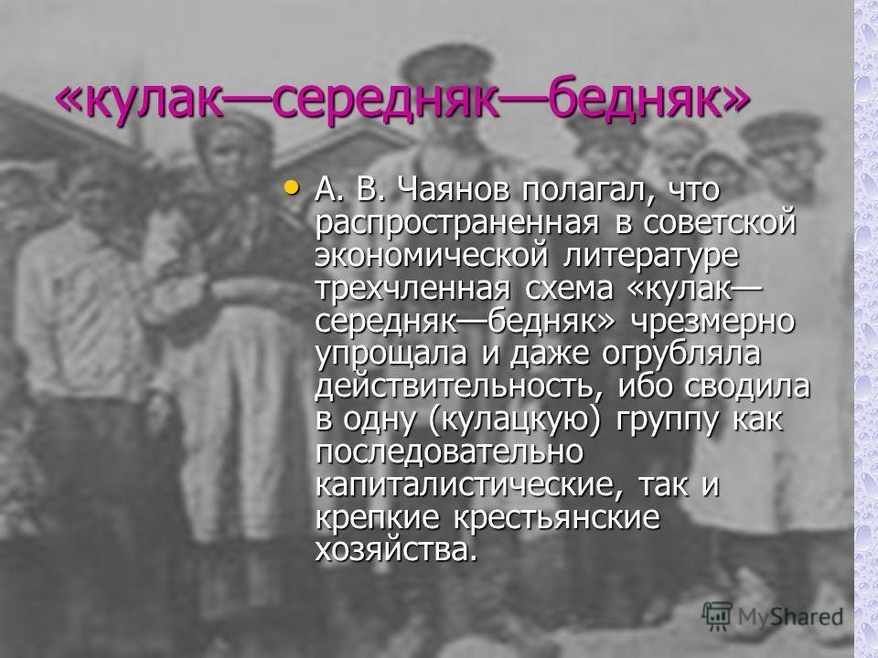 «кулаксереднякбедняк» А. В. Чаянов полагал, что распространенная в советской экономической литературе трехчленная схема «кулак середнякбедняк» чрезмерно упрощала и даже огрубляла действительность, ибо сводила в одну (кулацкую) группу как последовате